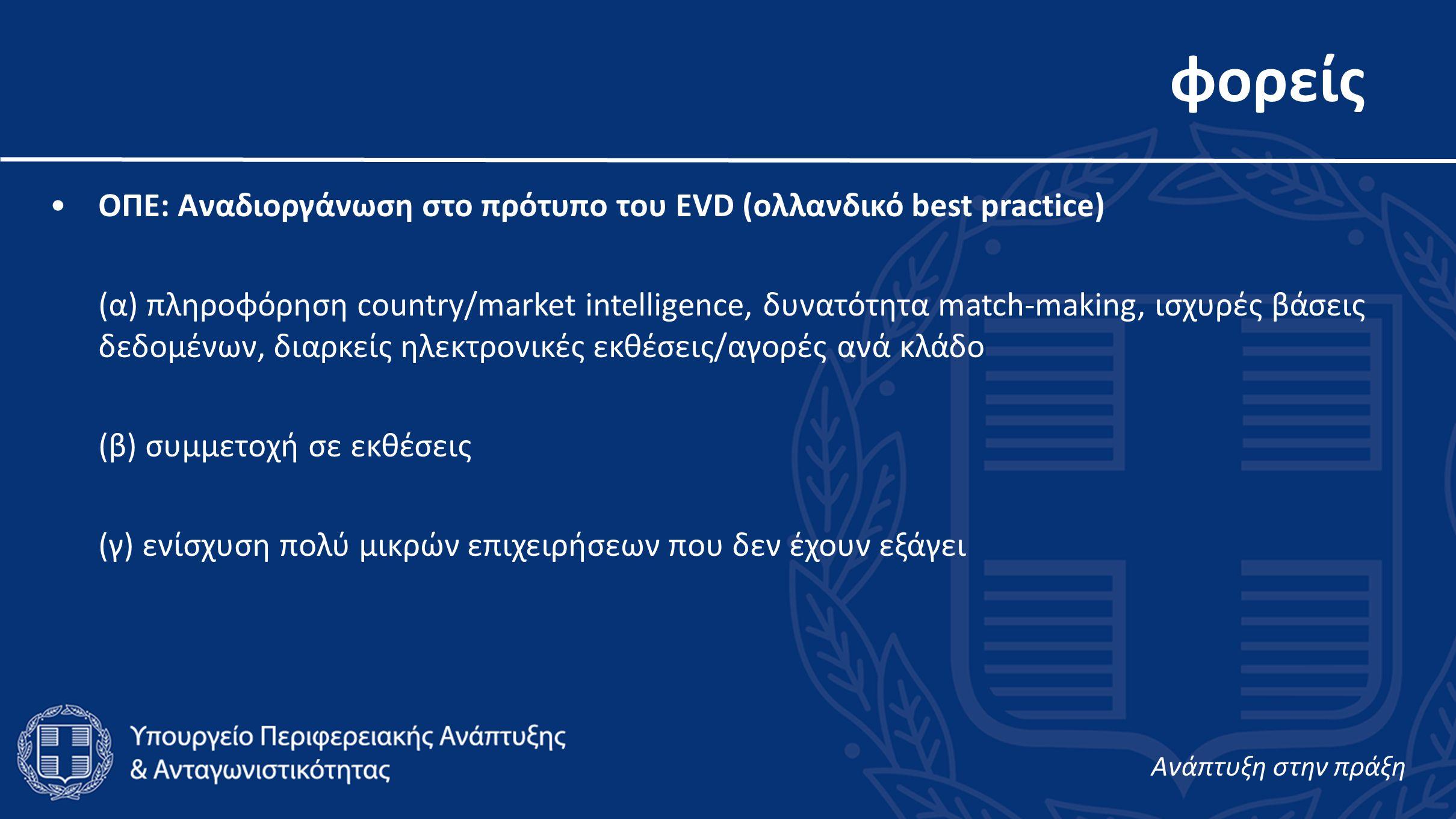 φορείς •ΟΠΕ: Αναδιοργάνωση στο πρότυπο του EVD (ολλανδικό best practice) (α) πληροφόρηση country/market intelligence, δυνατότητα match-making, ισχυρές βάσεις δεδομένων, διαρκείς ηλεκτρονικές εκθέσεις/αγορές ανά κλάδο (β) συμμετοχή σε εκθέσεις (γ) ενίσχυση πολύ μικρών επιχειρήσεων που δεν έχουν εξάγει Aνάπτυξη στην πράξη