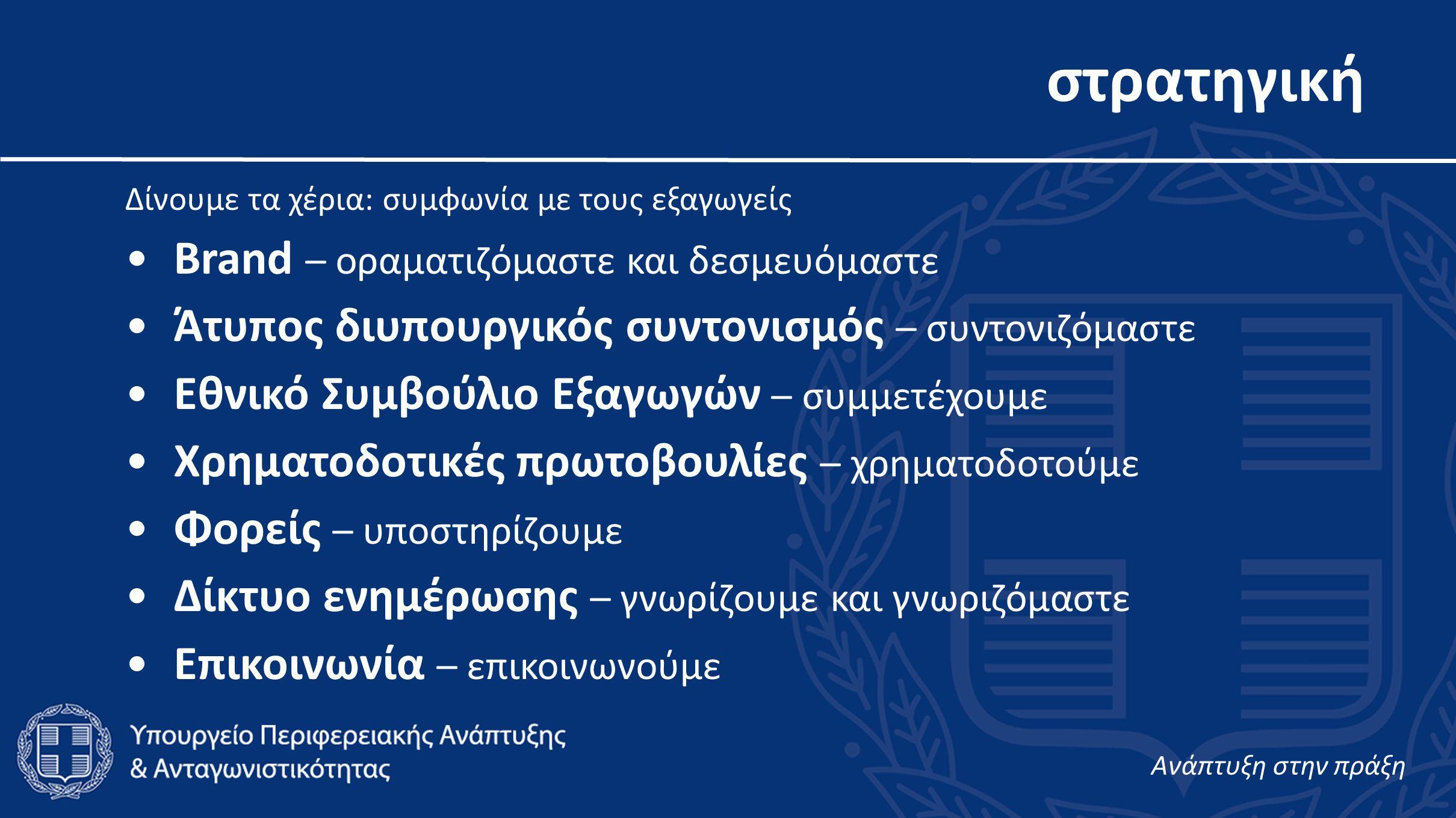 στρατηγική Δίνουμε τα χέρια: συμφωνία με τους εξαγωγείς •Brand – οραματιζόμαστε και δεσμευόμαστε •Άτυπος διυπουργικός συντονισμός – συντονιζόμαστε •Εθνικό Συμβούλιο Εξαγωγών – συμμετέχουμε •Χρηματοδοτικές πρωτοβουλίες – χρηματοδοτούμε •Φορείς – υποστηρίζουμε •Δίκτυο ενημέρωσης – γνωρίζουμε και γνωριζόμαστε •Επικοινωνία – επικοινωνούμε Aνάπτυξη στην πράξη