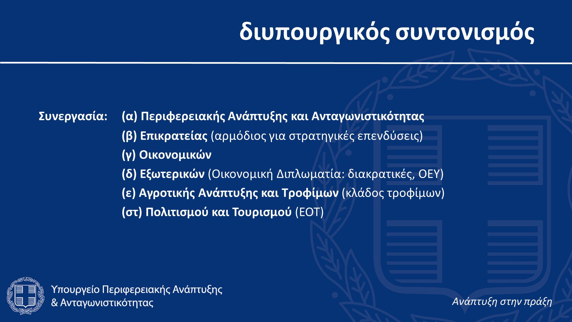 διυπουργικός συντονισμός Συνεργασία:(α) Περιφερειακής Ανάπτυξης και Ανταγωνιστικότητας (β) Επικρατείας (αρμόδιος για στρατηγικές επενδύσεις) (γ) Οικονομικών (δ) Εξωτερικών (Οικονομική Διπλωματία: διακρατικές, ΟΕΥ) (ε) Αγροτικής Ανάπτυξης και Τροφίμων (κλάδος τροφίμων) (στ) Πολιτισμού και Τουρισμού (ΕΟΤ) Aνάπτυξη στην πράξη