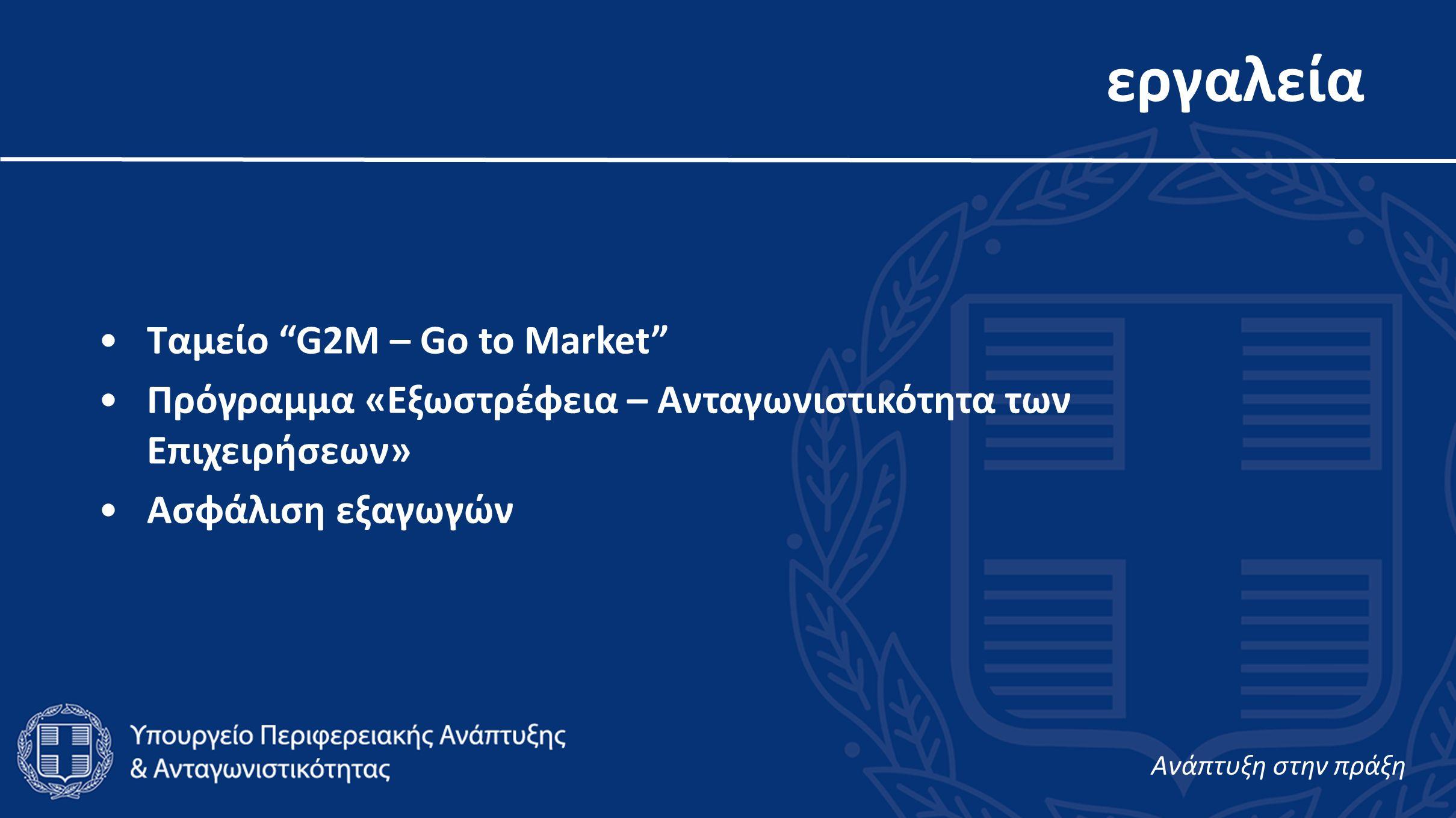 εργαλεία •Ταμείο G2M – Go to Market •Πρόγραμμα «Εξωστρέφεια – Ανταγωνιστικότητα των Επιχειρήσεων» •Ασφάλιση εξαγωγών Aνάπτυξη στην πράξη