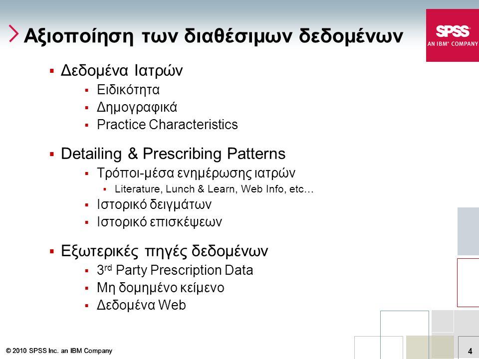 © 2010 SPSS Inc. an IBM Company 4 Αξιοποίηση των διαθέσιμων δεδομένων  Δεδομένα Ιατρών  Ειδικότητα  Δημογραφικά  Practice Characteristics  Detail
