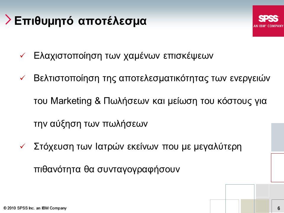 © 2010 SPSS Inc. an IBM Company 6  Ελαχιστοποίηση των χαμένων επισκέψεων  Βελτιστοποίηση της αποτελεσματικότητας των ενεργειών του Marketing & Πωλήσ
