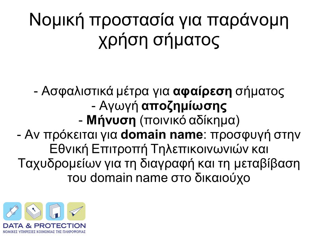 Νομική προστασία για παράνομη χρήση σήματος - Ασφαλιστικά μέτρα για αφαίρεση σήματος - Αγωγή αποζημίωσης - Μήνυση (ποινικό αδίκημα) - Αν πρόκειται για domain name: προσφυγή στην Εθνική Επιτροπή Τηλεπικοινωνιών και Ταχυδρομείων για τη διαγραφή και τη μεταβίβαση του domain name στο δικαιούχο
