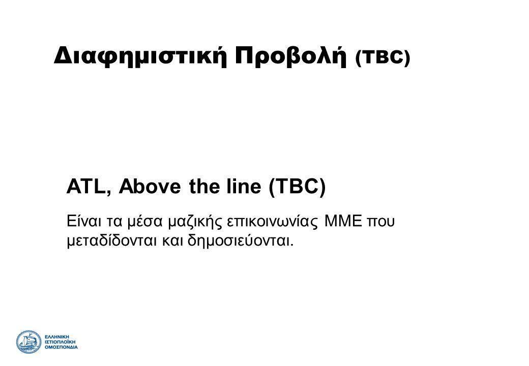 ATL, Above the line (TBC) Είναι τα μέσα μαζικής επικοινωνίας ΜΜΕ που μεταδίδονται και δημοσιεύονται. Διαφημιστική Προβολή (TBC)