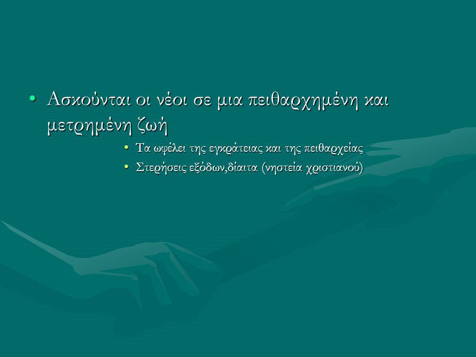 •Ασκούνται οι νέοι σε μια πειθαρχημένη και μετρημένη ζωή •Τα ωφέλει της εγκράτειας και της πειθαρχείας •Στερήσεις εξόδων,δίαιτα (νηστεία χριστιανού)