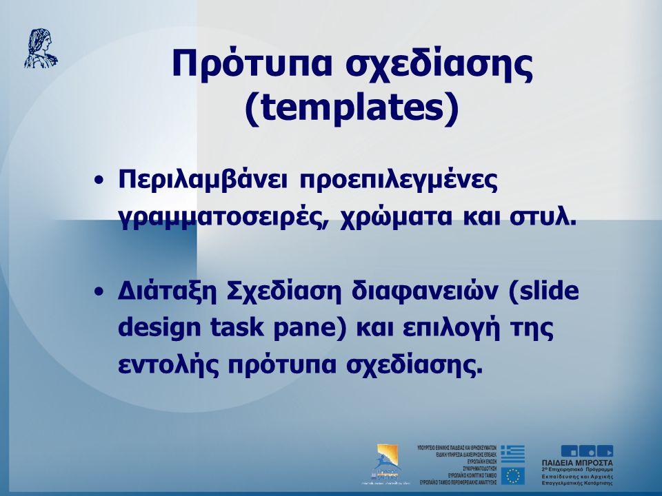 Πρότυπα σχεδίασης (templates) •Περιλαμβάνει προεπιλεγμένες γραμματοσειρές, χρώματα και στυλ. •Διάταξη Σχεδίαση διαφανειών (slide design task pane) και