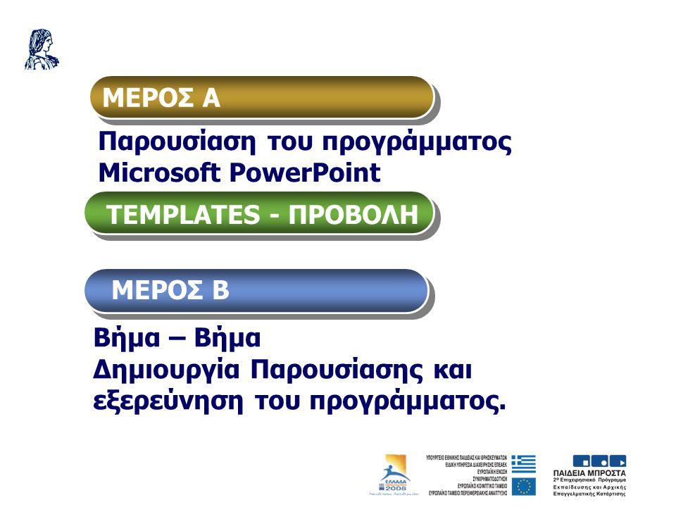 ΜΕΡΟΣ Α Παρουσίαση του προγράμματος Μicrosoft PowerPoint TEMPLATES - ΠΡΟΒΟΛΗ Βήμα – Βήμα Δημιουργία Παρουσίασης και εξερεύνηση του προγράμματος. ΜΕΡΟΣ