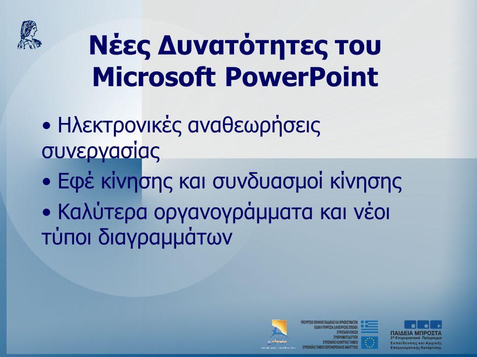 Νέες Δυνατότητες του Microsoft PowerPoint • Ηλεκτρονικές αναθεωρήσεις συνεργασίας • Εφέ κίνησης και συνδυασμοί κίνησης • Καλύτερα οργανογράμματα και ν