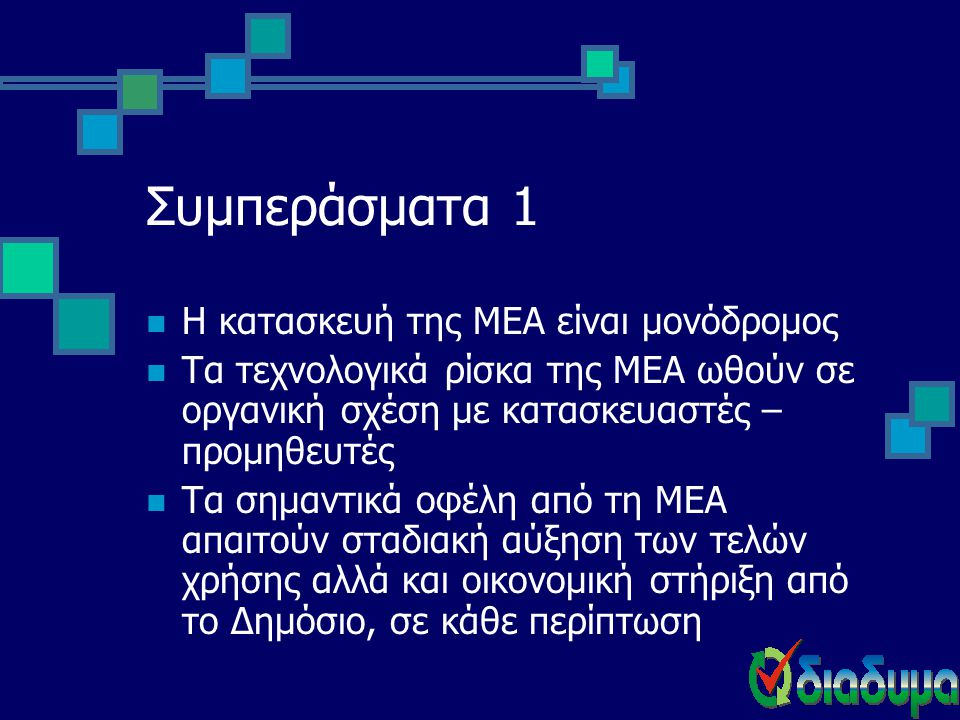 Συμπεράσματα 1  Η κατασκευή της ΜΕΑ είναι μονόδρομος  Τα τεχνολογικά ρίσκα της ΜΕΑ ωθούν σε οργανική σχέση με κατασκευαστές – προμηθευτές  Τα σημαν