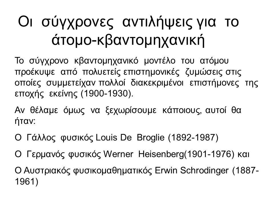 Οι σύγχρονες αντιλήψεις για το άτομο-κβαντομηχανική Το σύγχρονο κβαντομηχανικό μοντέλο του ατόμου προέκυψε από πολυετείς επιστημονικές ζυμώσεις στις οποίες συμμετείχαν πολλοί διακεκριμένοι επιστήμονες της εποχής εκείνης (1900-1930).
