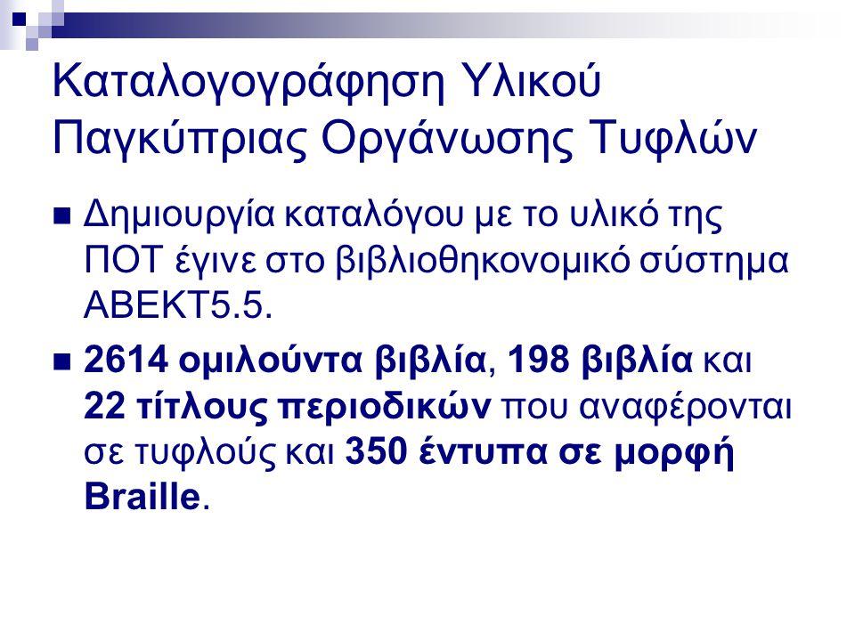 Καταλογογράφηση Υλικού Παγκύπριας Οργάνωσης Τυφλών  Δημιουργία καταλόγου με το υλικό της ΠΟΤ έγινε στο βιβλιοθηκονομικό σύστημα ΑΒΕΚΤ5.5.  2614 ομιλ