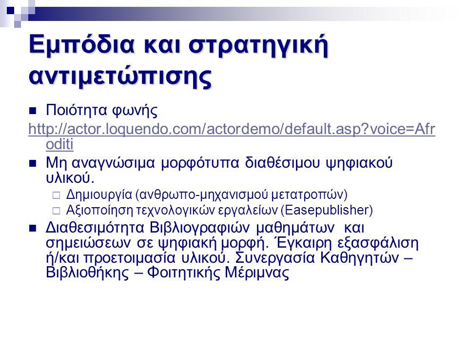 Εμπόδια και στρατηγική αντιμετώπισης  Ποιότητα φωνής http://actor.loquendo.com/actordemo/default.asp?voice=Afr oditi  Μη αναγνώσιμα μορφότυπα διαθέσ