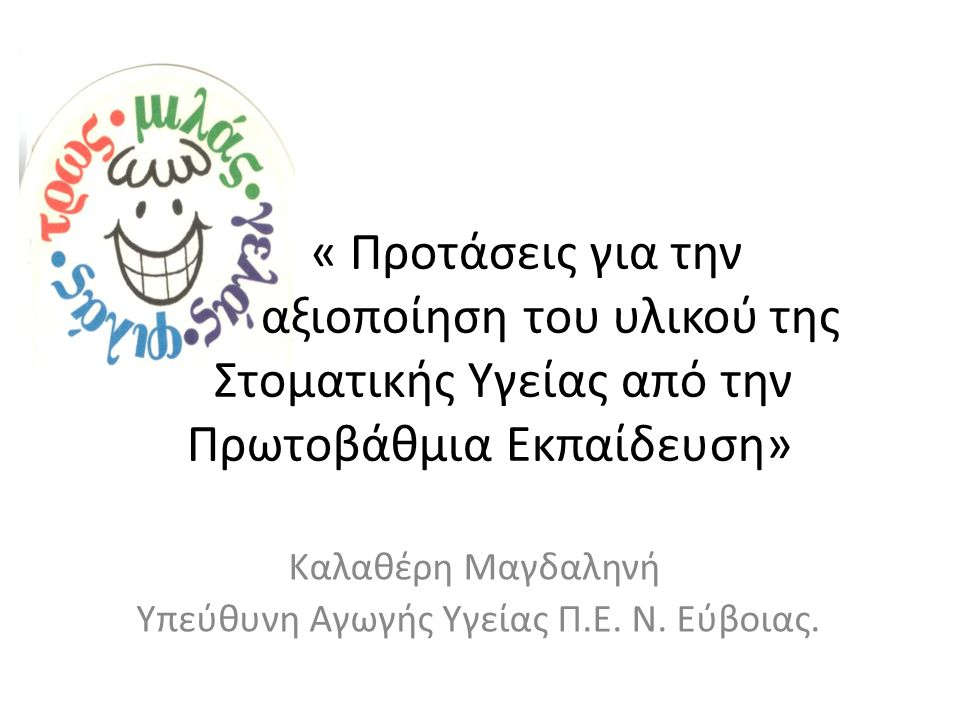 « Προτάσεις για την αξιοποίηση του υλικού της Στοματικής Υγείας από την Πρωτοβάθμια Εκπαίδευση» Καλαθέρη Μαγδαληνή Υπεύθυνη Αγωγής Υγείας Π.Ε. Ν. Εύβο
