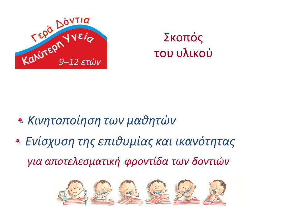9–12 ετών Σκοπός του υλικού Κινητοποίηση των μαθητών Ενίσχυση της επιθυμίας και ικανότητας για αποτελεσματική φροντίδα των δοντιών