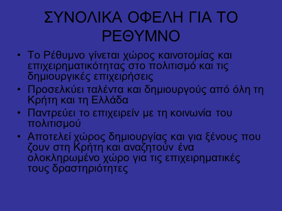 ΣΥΝΟΛΙΚΑ ΟΦΕΛΗ ΓΙΑ ΤΟ ΡΕΘΥΜΝΟ •Το Ρέθυμνο γίνεται χώρος καινοτομίας και επιχειρηματικότητας στο πολιτισμό και τις δημιουργικές επιχειρήσεις •Προσελκύει ταλέντα και δημιουργούς από όλη τη Κρήτη και τη Ελλάδα •Παντρεύει το επιχειρείν με τη κοινωνία του πολιτισμού •Αποτελεί χώρος δημιουργίας και για ξένους που ζουν στη Κρήτη και αναζητούν ένα ολοκληρωμένο χώρο για τις επιχειρηματικές τους δραστηριότητες