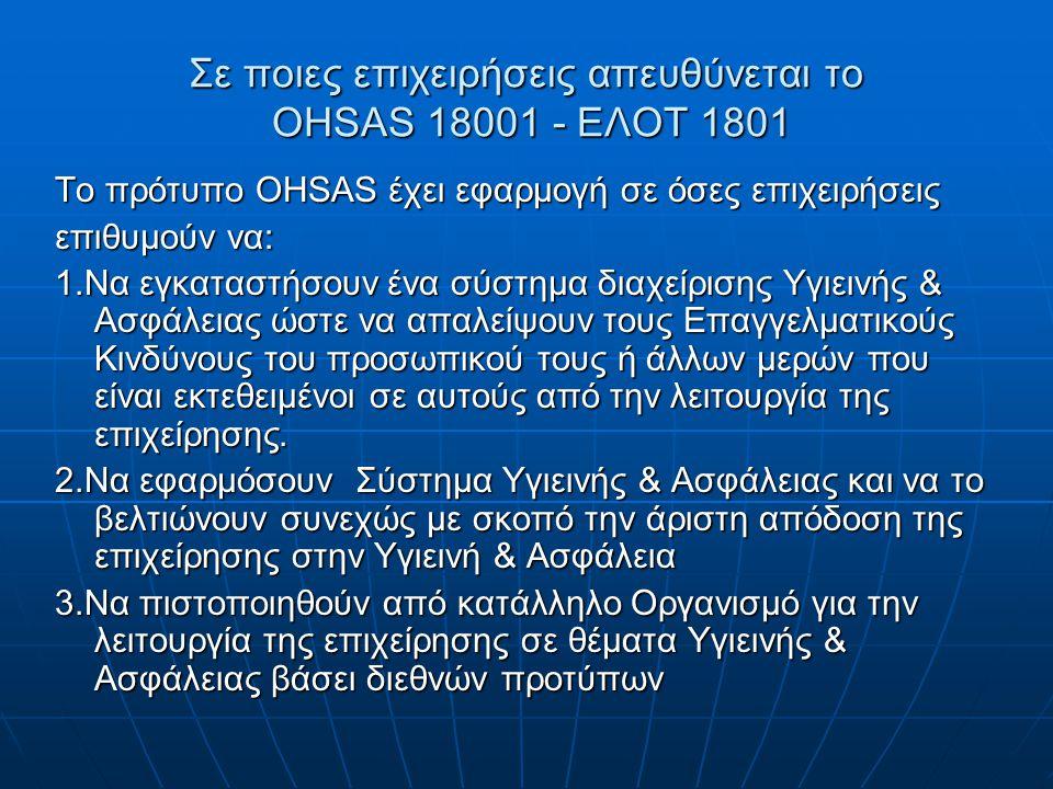 Σε ποιες επιχειρήσεις απευθύνεται το OHSAS 18001 - ΕΛΟΤ 1801 Το πρότυπο OHSAS έχει εφαρμογή σε όσες επιχειρήσεις επιθυμούν να: 1.Να εγκαταστήσουν ένα