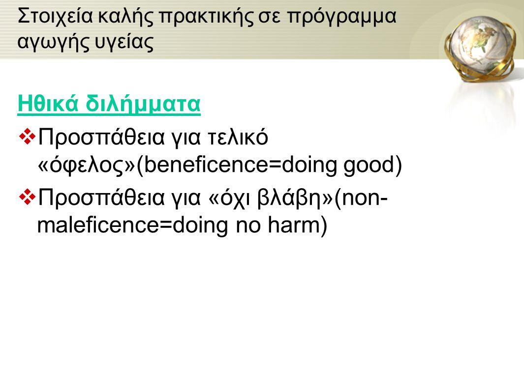 Στοιχεία καλής πρακτικής σε πρόγραμμα αγωγής υγείας Ηθικά διλήμματα  Προσπάθεια για τελικό «όφελος»(beneficence=doing good)  Προσπάθεια για «όχι βλά