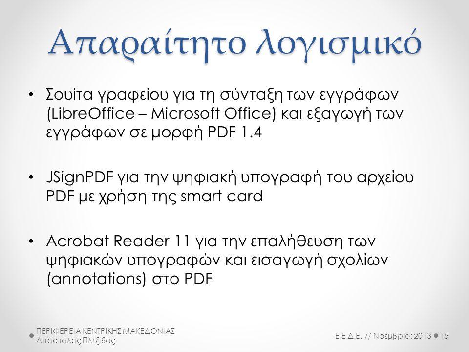 Απαραίτητο λογισμικό • Σουίτα γραφείου για τη σύνταξη των εγγράφων (LibreOffice – Microsoft Office) και εξαγωγή των εγγράφων σε μορφή PDF 1.4 • JSignPDF για την ψηφιακή υπογραφή του αρχείου PDF με χρήση της smart card • Acrobat Reader 11 για την επαλήθευση των ψηφιακών υπογραφών και εισαγωγή σχολίων (annotations) στο PDF Ε.Ε.Δ.Ε.
