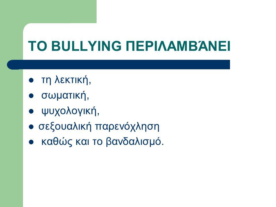 ΤΟ BULLYING ΠΕΡΙΛΑΜΒΆΝΕΙ  τη λεκτική,  σωματική,  ψυχολογική,  σεξουαλική παρενόχληση  καθώς και το βανδαλισμό.