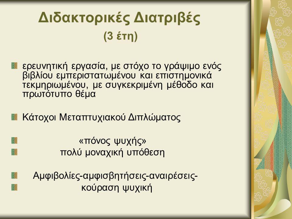 Διδακτορικές Διατριβές (3 έτη) ερευνητική εργασία, με στόχο το γράψιμο ενός βιβλίου εμπεριστατωμένου και επιστημονικά τεκμηριωμένου, με συγκεκριμένη μέθοδο και πρωτότυπο θέμα Κάτοχοι Μεταπτυχιακού Διπλώματος «πόνος ψυχής» πολύ μοναχική υπόθεση Αμφιβολίες-αμφισβητήσεις-αναιρέσεις- κούραση ψυχική