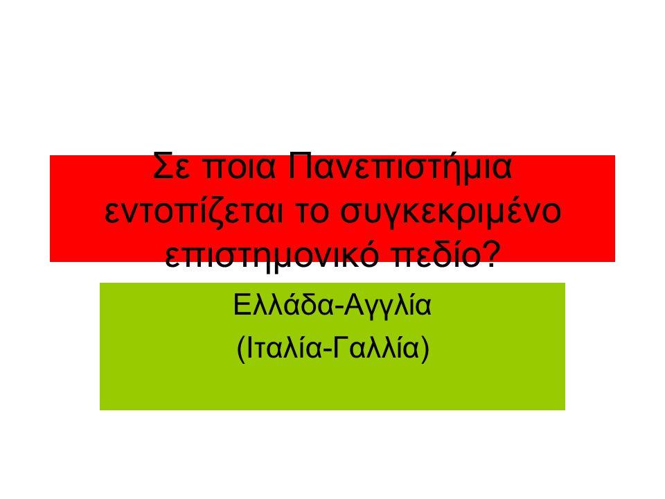 Σε ποια Πανεπιστήμια εντοπίζεται το συγκεκριμένο επιστημονικό πεδίο? Ελλάδα-Αγγλία (Ιταλία-Γαλλία)