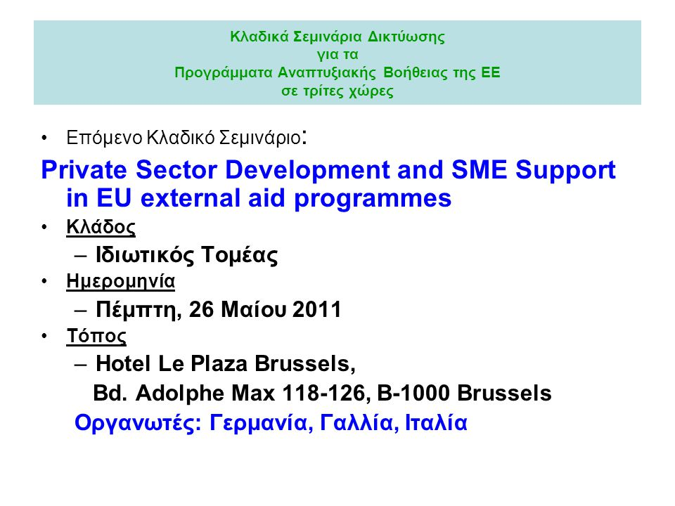 Κλαδικά Σεμινάρια Δικτύωσης για τα Προγράμματα Αναπτυξιακής Βοήθειας της ΕΕ σε τρίτες χώρες •Επόμενο Κλαδικό Σεμινάριο : Private Sector Development and SME Support in EU external aid programmes •Κλάδος –Ιδιωτικός Τομέας •Ημερομηνία –Πέμπτη, 26 Μαίου 2011 •Τόπος –Hotel Le Plaza Brussels, Bd.