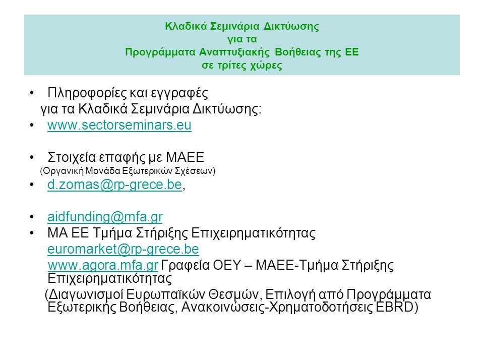 Κλαδικά Σεμινάρια Δικτύωσης για τα Προγράμματα Αναπτυξιακής Βοήθειας της ΕΕ σε τρίτες χώρες •Πληροφορίες και εγγραφές για τα Κλαδικά Σεμινάρια Δικτύωσης: •www.sectorseminars.euwww.sectorseminars.eu •Στοιχεία επαφής με ΜΑΕΕ (Οργανική Μονάδα Εξωτερικών Σχέσεων) •d.zomas@rp-grece.be,d.zomas@rp-grece.be •aidfunding@mfa.graidfunding@mfa.gr •ΜΑ ΕΕ Τμήμα Στήριξης Επιχειρηματικότητας euromarket@rp-grece.be www.agora.mfa.gr Γραφεία ΟΕΥ – ΜΑΕΕ-Τμήμα Στήριξης Επιχειρηματικότηταςwww.agora.mfa.gr (Διαγωνισμοί Ευρωπαϊκών Θεσμών, Επιλογή από Προγράμματα Εξωτερικής Βοήθειας, Ανακοινώσεις-Χρηματοδοτήσεις EBRD)