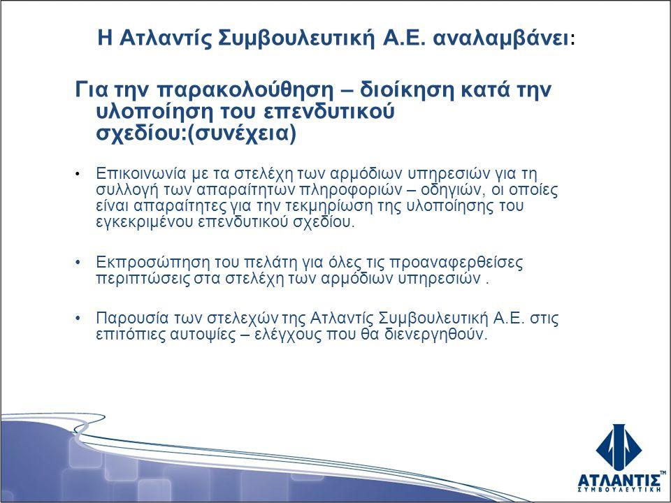 Η Ατλαντίς Συμβουλευτική Α.Ε. αναλαμβάνει : Για την παρακολούθηση – διοίκηση κατά την υλοποίηση του επενδυτικού σχεδίου:(συνέχεια) • Επικοινωνία με τα