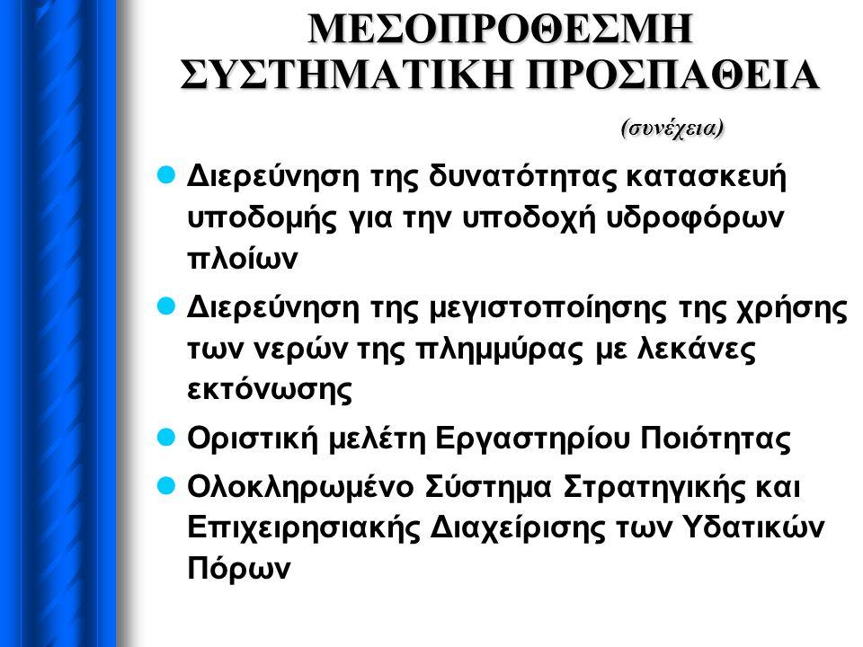 ΜΕΣΟΠΡΟΘΕΣΜΗ ΣΥΣΤΗΜΑΤΙΚΗ ΠΡΟΣΠΑΘΕΙΑ (συνέχεια)  Διερεύνηση της δυνατότητας κατασκευή υποδομής για την υποδοχή υδροφόρων πλοίων  Διερεύνηση της μεγιστοποίησης της χρήσης των νερών της πλημμύρας με λεκάνες εκτόνωσης  Οριστική μελέτη Εργαστηρίου Ποιότητας  Ολοκληρωμένο Σύστημα Στρατηγικής και Επιχειρησιακής Διαχείρισης των Υδατικών Πόρων