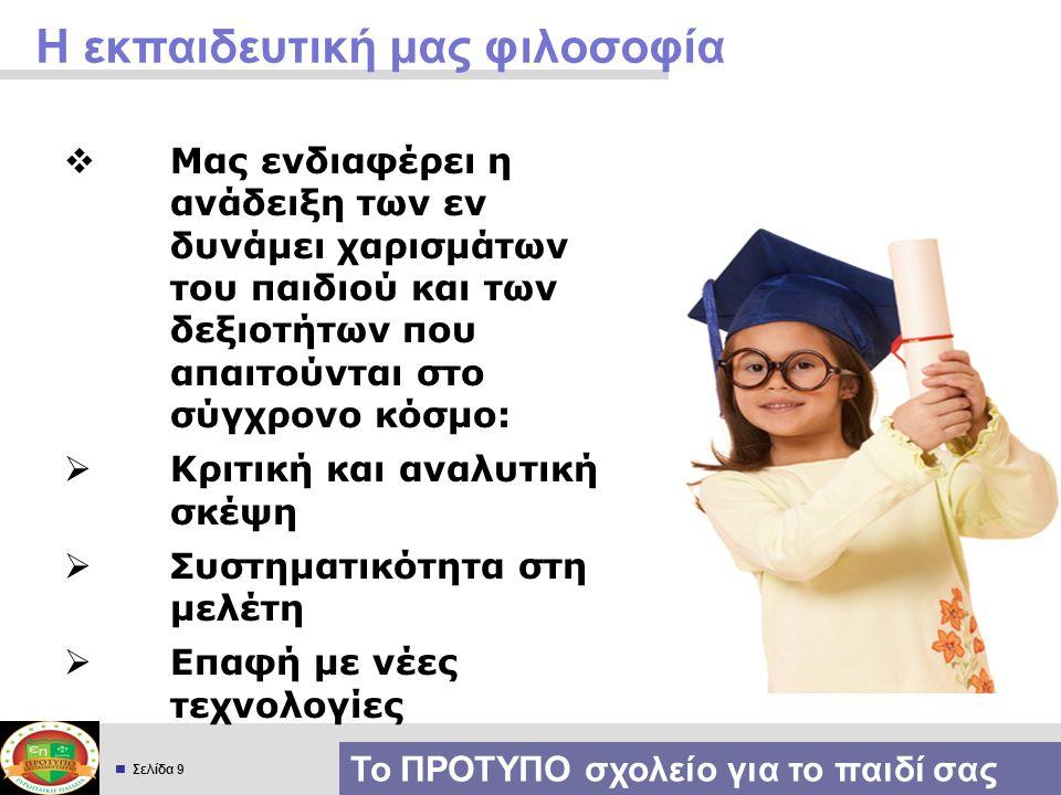  Σελίδα 9 Η εκπαιδευτική μας φιλοσοφία  Μας ενδιαφέρει η ανάδειξη των εν δυνάμει χαρισμάτων του παιδιού και των δεξιοτήτων που απαιτούνται στο σύγχρ
