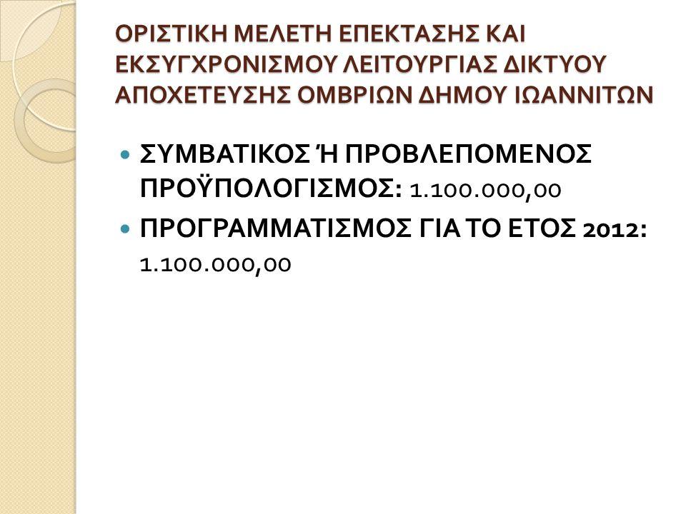 ΟΡΙΣΤΙΚΗ ΜΕΛΕΤΗ ΕΠΕΚΤΑΣΗΣ ΚΑΙ ΕΚΣΥΓΧΡΟΝΙΣΜΟΥ ΛΕΙΤΟΥΡΓΙΑΣ ΔΙΚΤΥΟΥ ΑΠΟΧΕΤΕΥΣΗΣ ΟΜΒΡΙΩΝ ΔΗΜΟΥ ΙΩΑΝΝΙΤΩΝ  ΣΥΜΒΑΤΙΚΟΣ Ή ΠΡΟΒΛΕΠΟΜΕΝΟΣ ΠΡΟΫΠΟΛΟΓΙΣΜΟΣ : 1.1