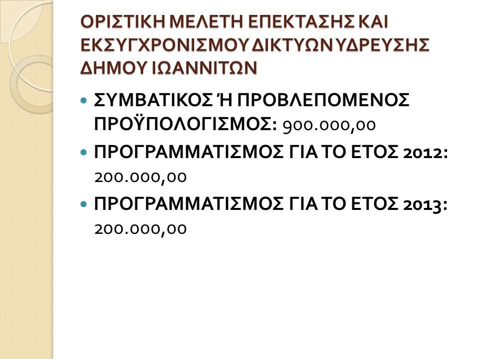 ΟΡΙΣΤΙΚΗ ΜΕΛΕΤΗ ΕΠΕΚΤΑΣΗΣ ΚΑΙ ΕΚΣΥΓΧΡΟΝΙΣΜΟΥ ΔΙΚΤΥΩΝ ΥΔΡΕΥΣΗΣ ΔΗΜΟΥ ΙΩΑΝΝΙΤΩΝ  ΣΥΜΒΑΤΙΚΟΣ Ή ΠΡΟΒΛΕΠΟΜΕΝΟΣ ΠΡΟΫΠΟΛΟΓΙΣΜΟΣ : 900.000,00  ΠΡΟΓΡΑΜΜΑΤΙΣΜΟΣ ΓΙΑ ΤΟ ΕΤΟΣ 2012: 200.000,00  ΠΡΟΓΡΑΜΜΑΤΙΣΜΟΣ ΓΙΑ ΤΟ ΕΤΟΣ 2013: 200.000,00