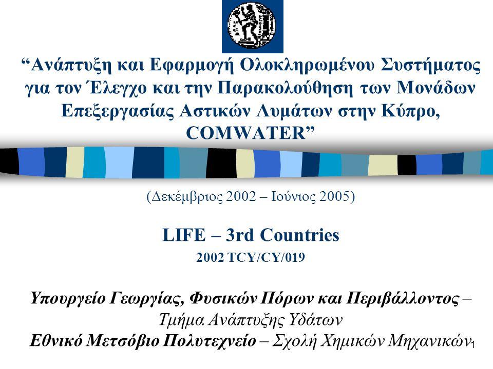 1 Ανάπτυξη και Εφαρμογή Ολοκληρωμένου Συστήματος για τον Έλεγχο και την Παρακολούθηση των Μονάδων Επεξεργασίας Αστικών Λυμάτων στην Κύπρο, COMWATER (Δεκέμβριος 2002 – Ιούνιος 2005) LIFE – 3rd Countries 2002 TCY/CY/019 Υπουργείο Γεωργίας, Φυσικών Πόρων και Περιβάλλοντος – Τμήμα Ανάπτυξης Υδάτων Εθνικό Μετσόβιο Πολυτεχνείο – Σχολή Χημικών Μηχανικών