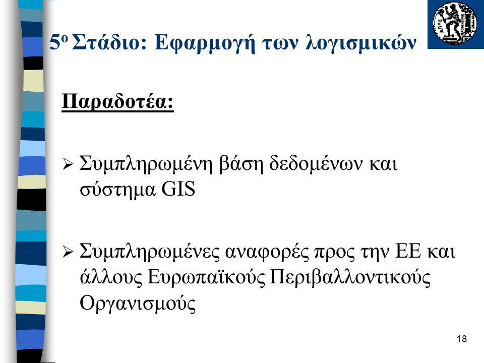 18 5 ο Στάδιο: Εφαρμογή των λογισμικών Παραδοτέα:  Συμπληρωμένη βάση δεδομένων και σύστημα GIS  Συμπληρωμένες αναφορές προς την ΕΕ και άλλους Ευρωπα