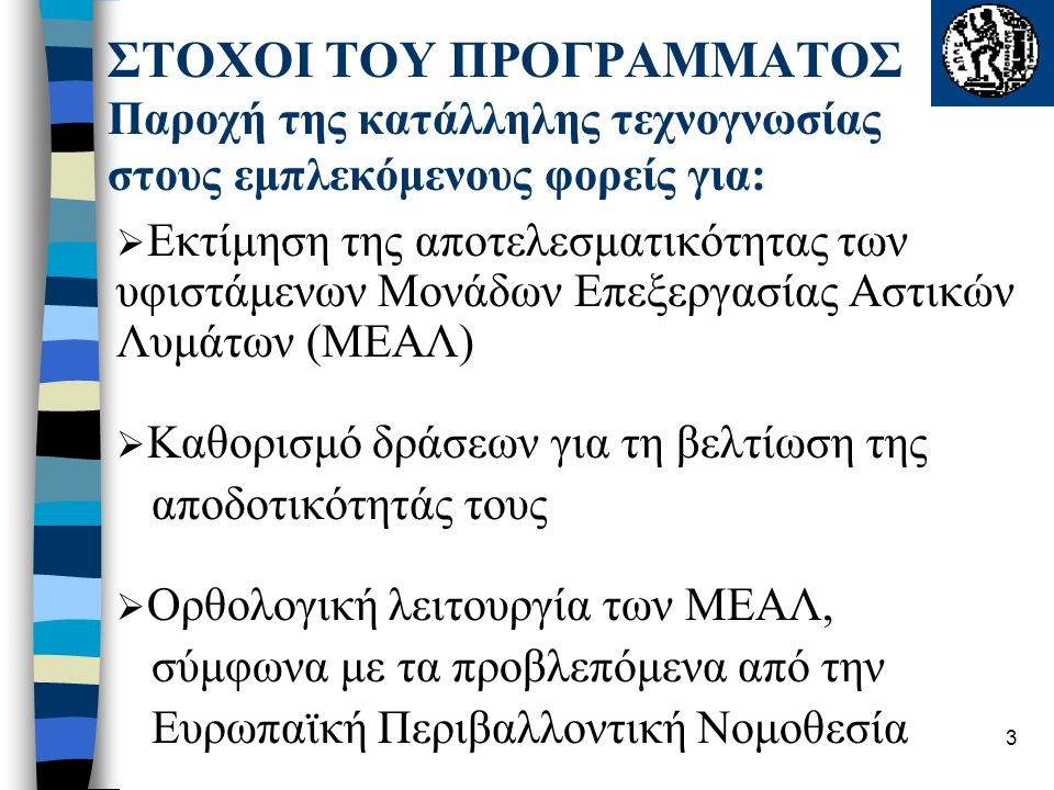 3 ΣΤΟΧΟΙ ΤΟΥ ΠΡΟΓΡΑΜΜΑΤΟΣ Παροχή της κατάλληλης τεχνογνωσίας στους εμπλεκόμενους φορείς για:  Εκτίμηση της αποτελεσματικότητας των υφιστάμενων Μονάδων Επεξεργασίας Αστικών Λυμάτων (ΜΕΑΛ)  Καθορισμό δράσεων για τη βελτίωση της αποδοτικότητάς τους  Ορθολογική λειτουργία των ΜΕΑΛ, σύμφωνα με τα προβλεπόμενα από την Ευρωπαϊκή Περιβαλλοντική Νομοθεσία