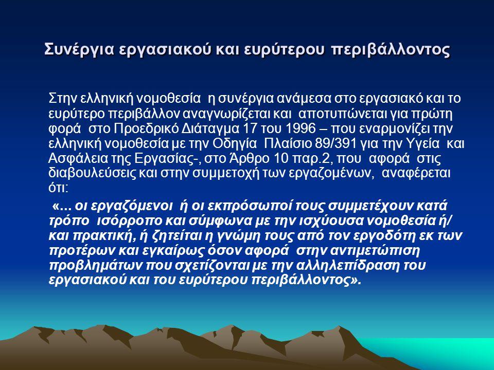 Συνέργια εργασιακού και ευρύτερου περιβάλλοντος Στην ελληνική νομοθεσία η συνέργια ανάμεσα στο εργασιακό και το ευρύτερο περιβάλλον αναγνωρίζεται και αποτυπώνεται για πρώτη φορά στο Προεδρικό Διάταγμα 17 του 1996 – που εναρμονίζει την ελληνική νομοθεσία με την Οδηγία Πλαίσιο 89/391 για την Υγεία και Ασφάλεια της Εργασίας-, στο Άρθρο 10 παρ.2, που αφορά στις διαβουλεύσεις και στην συμμετοχή των εργαζομένων, αναφέρεται ότι: «...