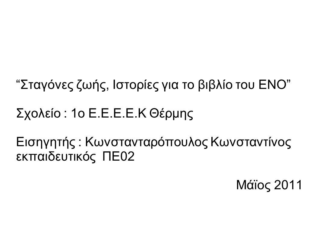 """""""Σταγόνες ζωής, Ιστορίες για το βιβλίο του ΕΝΟ"""" Σχολείο : 1ο Ε.Ε.Ε.Ε.Κ Θέρμης Εισηγητής : Κωνστανταρόπουλος Κωνσταντίνος εκπαιδευτικός ΠΕ02 Μάϊος 2011"""