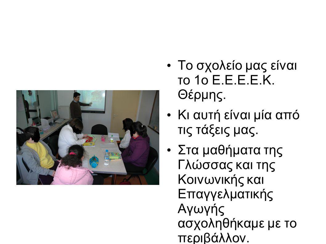• Το σχολείο μας είναι το 1ο Ε.Ε.Ε.Ε.Κ. Θέρμης. • Κι αυτή είναι μία από τις τάξεις μας. • Στα μαθήματα της Γλώσσας και της Κοινωνικής και Επαγγελματικ