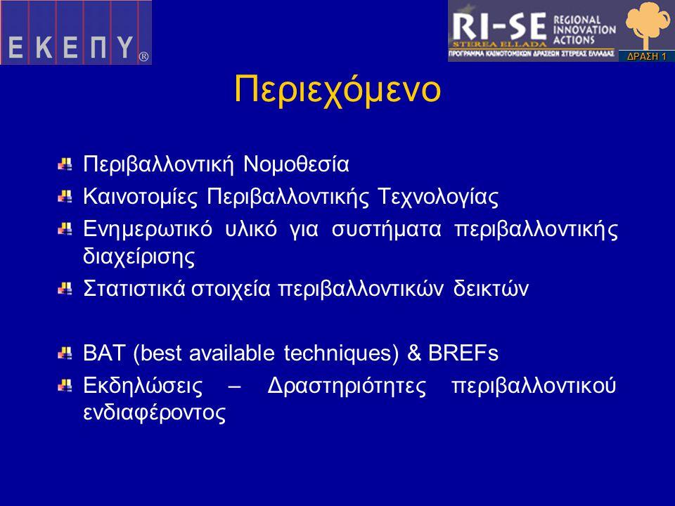 Περιεχόμενο Περιβαλλοντική Νομοθεσία Καινοτομίες Περιβαλλοντικής Τεχνολογίας Ενημερωτικό υλικό για συστήματα περιβαλλοντικής διαχείρισης Στατιστικά στοιχεία περιβαλλοντικών δεικτών ΒΑΤ (best available techniques) & BREFs Εκδηλώσεις – Δραστηριότητες περιβαλλοντικού ενδιαφέροντος ΔΡΑΣΗ 1
