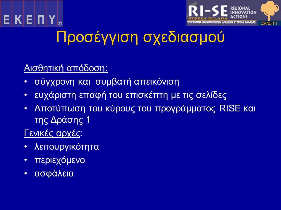 Προσέγγιση σχεδιασμού Αισθητική απόδοση: •σύγχρονη και συμβατή απεικόνιση •ευχάριστη επαφή του επισκέπτη με τις σελίδες •Αποτύπωση του κύρους του προγράμματος RISE και της Δράσης 1 Γενικές αρχές: •λειτουργικότητα •περιεχόμενο •ασφάλεια ΔΡΑΣΗ 1