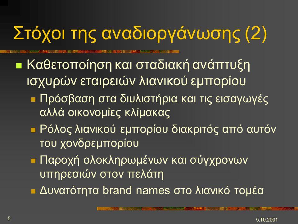 5.10.2001 5 Στόχοι της αναδιοργάνωσης (2)  Καθετοποίηση και σταδιακή ανάπτυξη ισχυρών εταιρειών λιανικού εμπορίου  Πρόσβαση στα διυλιστήρια και τις εισαγωγές αλλά οικονομίες κλίμακας  Ρόλος λιανικού εμπορίου διακριτός από αυτόν του χονδρεμπορίου  Παροχή ολοκληρωμένων και σύγχρονων υπηρεσιών στον πελάτη  Δυνατότητα brand names στο λιανικό τομέα