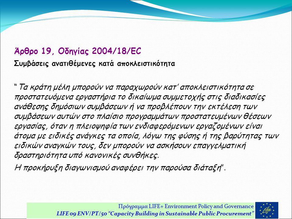 Άρθρο 19, Οδηγίας 2004/18/EC Συμβάσεις ανατιθέμενες κατά αποκλειστικότητα Τα κράτη μέλη μπορούν να παραχωρούν κατ' αποκλειστικότητα σε προστατευόμενα εργαστήρια το δικαίωμα συμμετοχής στις διαδικασίες ανάθεσης δημόσιων συμβάσεων ή να προβλέπουν την εκτέλεση των συμβάσεων αυτών στο πλαίσιο προγραμμάτων προστατευμένων θέσεων εργασίας, όταν η πλειοψηφία των ενδιαφερόμενων εργαζομένων είναι άτομα με ειδικές ανάγκες τα οποία, λόγω της φύσης ή της βαρύτητας των ειδικών αναγκών τους, δεν μπορούν να ασκήσουν επαγγελματική δραστηριότητα υπό κανονικές συνθήκες.