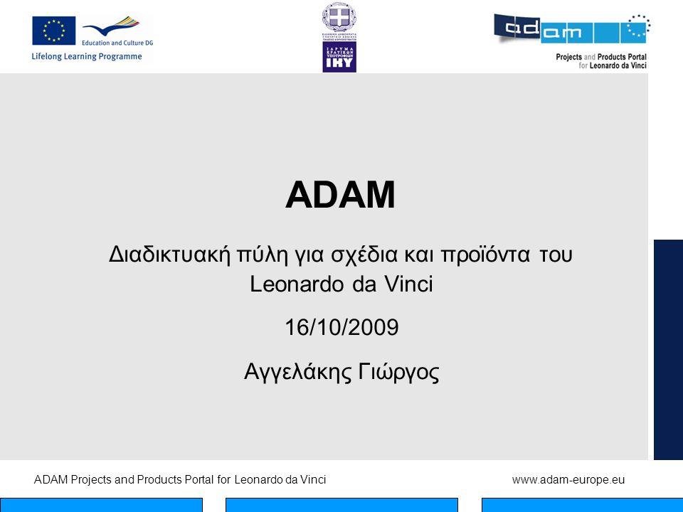 ADAM Projects and Products Portal for Leonardo da Vinciwww.adam-europe.eu ADAM Διαδικτυακή πύλη για σχέδια και προϊόντα του Leonardo da Vinci 16/10/2009 Αγγελάκης Γιώργος