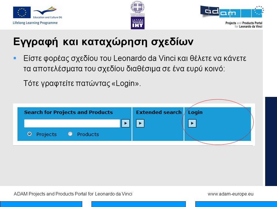 ADAM Projects and Products Portal for Leonardo da Vinciwww.adam-europe.eu Εγγραφή και καταχώρηση σχεδίων  Είστε φορέας σχεδίου του Leonardo da Vinci και θέλετε να κάνετε τα αποτελέσματα του σχεδίου διαθέσιμα σε ένα ευρύ κοινό: Τότε γραφτείτε πατώντας «Login».