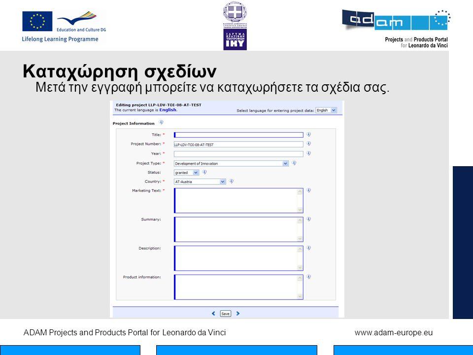 ADAM Projects and Products Portal for Leonardo da Vinciwww.adam-europe.eu Καταχώρηση σχεδίων Μετά την εγγραφή μπορείτε να καταχωρήσετε τα σχέδια σας.