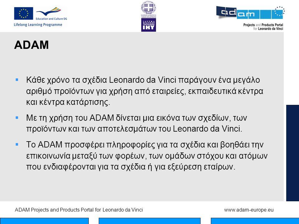 ADAM Projects and Products Portal for Leonardo da Vinciwww.adam-europe.eu ADAM  Κάθε χρόνο τα σχέδια Leonardo da Vinci παράγουν ένα μεγάλο αριθμό προϊόντων για χρήση από εταιρείες, εκπαιδευτικά κέντρα και κέντρα κατάρτισης.