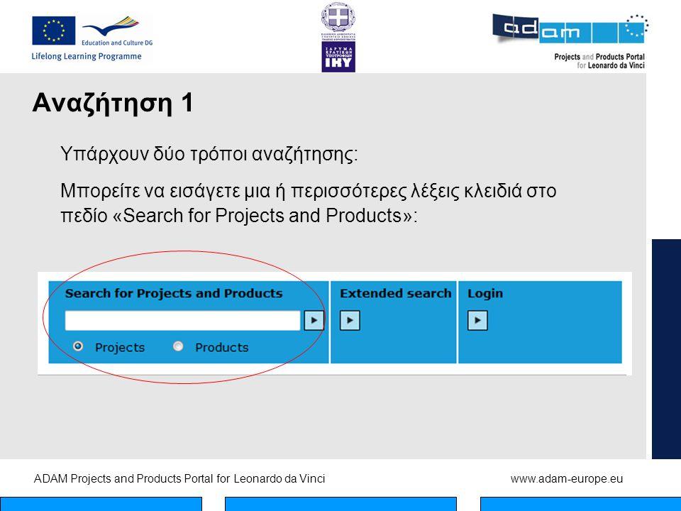 ADAM Projects and Products Portal for Leonardo da Vinciwww.adam-europe.eu Αναζήτηση 1 Υπάρχουν δύο τρόποι αναζήτησης: Μπορείτε να εισάγετε μια ή περισσότερες λέξεις κλειδιά στο πεδίο «Search for Projects and Products»:
