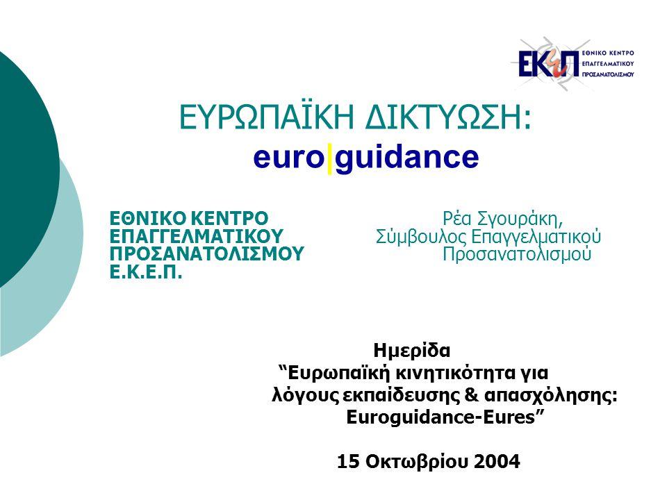ΕΥΡΩΠΑΪΚΗ ΔΙΚΤΥΩΣΗ: euro|guidance Ημερίδα Ευρωπαϊκή κινητικότητα για λόγους εκπαίδευσης & απασχόλησης: Euroguidance-Eures 15 Οκτωβρίου 2004 ΕΘΝΙΚΟ ΚΕΝΤΡΟ Ρέα Σγουράκη, ΕΠΑΓΓΕΛΜΑΤΙΚΟΥ Σύμβουλος Επαγγελματικού ΠΡΟΣΑΝΑΤΟΛΙΣΜΟΥΠροσανατολισμού Ε.Κ.Ε.Π.