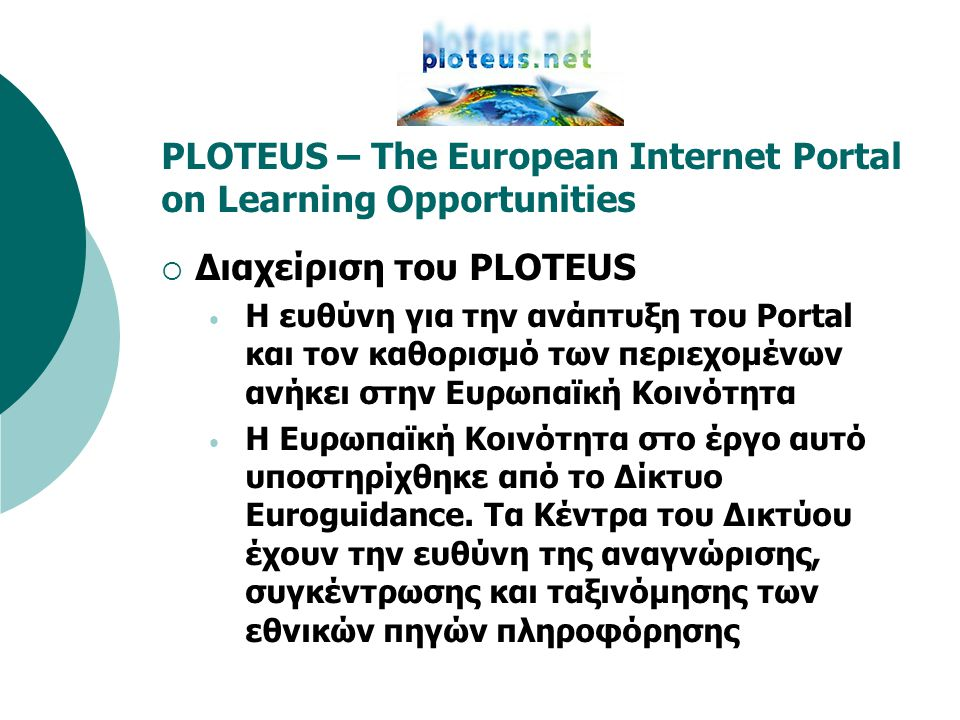 PLOTEUS – The European Internet Portal on Learning Opportunities  Διαχείριση του PLOTEUS • Η ευθύνη για την ανάπτυξη του Portal και τον καθορισμό των περιεχομένων ανήκει στην Ευρωπαϊκή Κοινότητα • Η Ευρωπαϊκή Κοινότητα στο έργο αυτό υποστηρίχθηκε από το Δίκτυο Euroguidance.