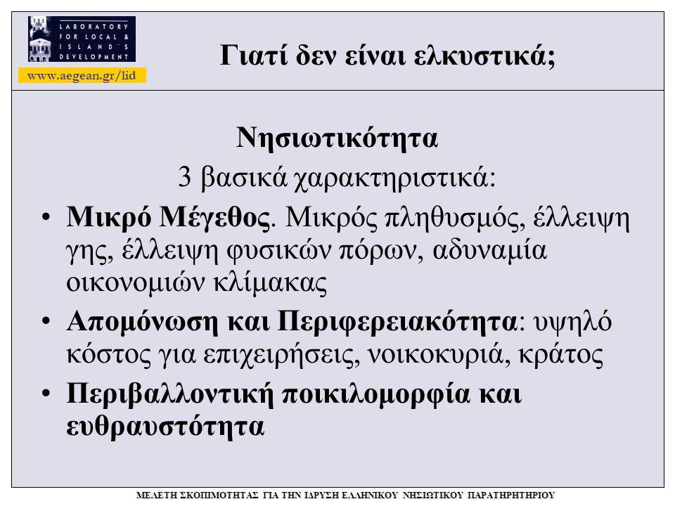 www.aegean.gr/lid ΜΕΛΕΤΗ ΣΚΟΠΙΜΟΤΗΤΑΣ ΓΙΑ ΤΗΝ ΙΔΡΥΣΗ ΕΛΛΗΝΙΚΟΥ ΝΗΣΙΩΤΙΚΟΥ ΠΑΡΑΤΗΡΗΤΗΡΙΟΥ Γιατί δεν είναι ελκυστικά; Νησιωτικότητα 3 βασικά χαρακτηριστικά: •Μικρό Μέγεθος.